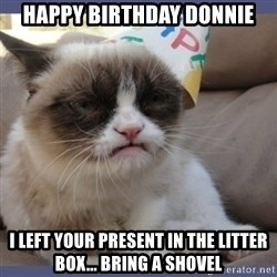 Birthday Grumpy Cat - Happy birthday Donnie i left your present in the litter box... bring a shovel