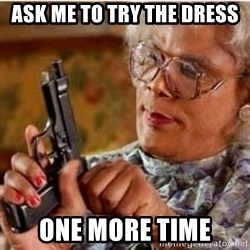 Madea-gun meme - Ask me to try the dress  One more time