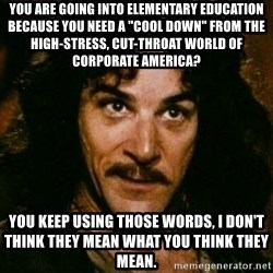 """You keep using that word, I don't think it means what you think it means - You are going into Elementary Education because you need a """"Cool Down"""" from the high-stress, cut-throat world of corporate America? You keep using those words, I don't think they mean what you think they mean."""
