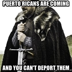 Ned Stark - Puerto Ricans are coming and you can't deport them