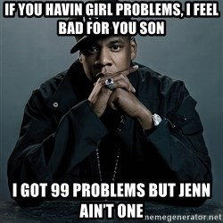 Jay Z problem - If you havin girl problems, i feel bad for you son I got 99 problems but jenn ain't one