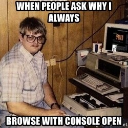 Nerd - when people ask why I always browse with console open