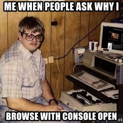 Nerd - me when people ask why i  browse with console open