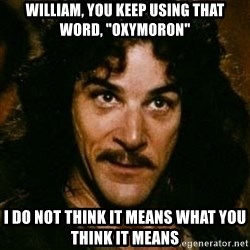 """You keep using that word, I don't think it means what you think it means - WILLIAM, YOU KEEP USING THAT WORD, """"OXYMORON"""" I do not think it means what you think it means"""