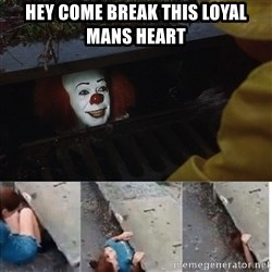Pennywise in sewer - Hey come break this loyal mans heart