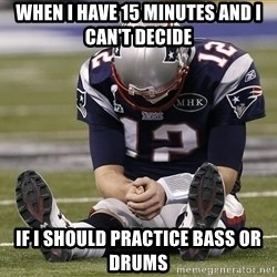Sad Tom Brady - When i have 15 minutes and i can'T decide If i should practice bass or drums