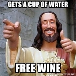 Jesus - Gets a cup of water Free wine