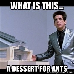 Zoolander for Ants - What is this... a dessert for ants