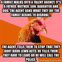 Anti Joke Chicken - A family walks into a talent agency. It's a father, mother, son, daughter and dog. The agent asks what they do. The family begins to disrobe... The agent tells them to stop, that they dont book lewd acts. he tells them they have to leave or he will call the police.