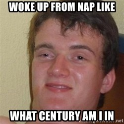 really high guy - Woke up from nap like What century am I in