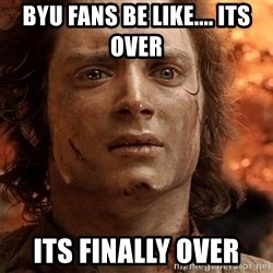 Frodo  - BYU fans be like.... its over  Its finally over