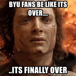 Frodo  - BYU FAns be like ITS OVER.... ..its finally over