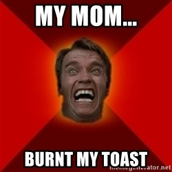 Angry Arnold - My mom... Burnt my toast