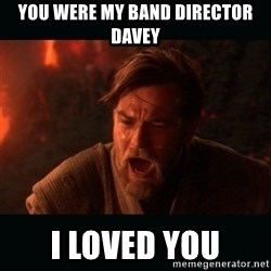 "Obi Wan Kenobi ""You were my brother!"" - You were my Band Director Davey I loved you"