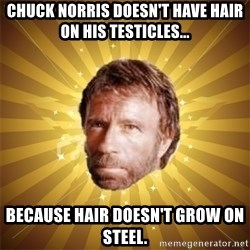 Chuck Norris Advice - chuck norris doesn't have hair on his testicles... Because hair doesn't grow on steel.