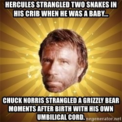 Chuck Norris Advice - hercules strangled two snakes in his crib when he was a baby... chuck norris strangled a grizzly bear moments after birth with his own UMBILICAL cord.