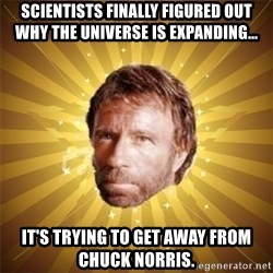 Chuck Norris Advice - scientists finally figured out why the universe is expanding... it's trying to get away from chuck norris.