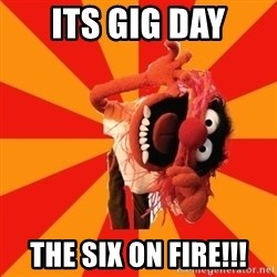 Animal Muppet - Its gig day The six on fire!!!