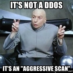 "dr. evil quotation marks - IT'S NOT A DDOS It's an ""aggressive scan"""