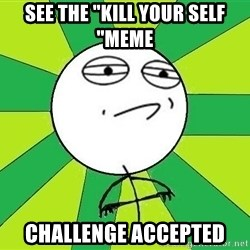 "Challenge Accepted 2 - see the ""kill your self ""meme CHALLENGE acCEPTED"