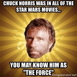 """Chuck Norris Advice - chuck norris was in all of the star wars movies... you may know him as                 """"the force"""""""