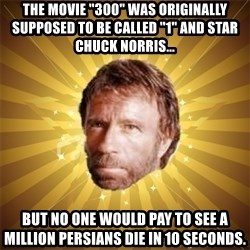 """Chuck Norris Advice - The movie """"300"""" was originally supposed to be called """"1"""" and star Chuck norris... but no one would pay to see a million PERSIANS die in 10 seconds."""