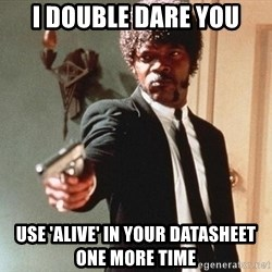 I double dare you - I double dare you USE 'ALIVE' IN YOUR DATASHEET ONE MORE TIME