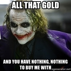 joker - All that gold And you have nothing, nothing to buy me with