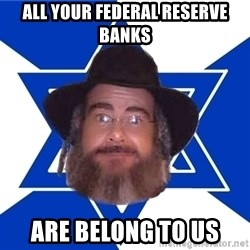 Advice Jew - all your federal reserve banks are belong to us
