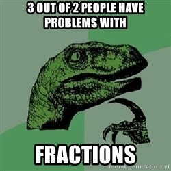 Philosoraptor - 3 out of 2 people have problems with fractions