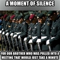 Moment Of Silence - A moment of silence for our brother who was pulled into a meeting that would just take a minute