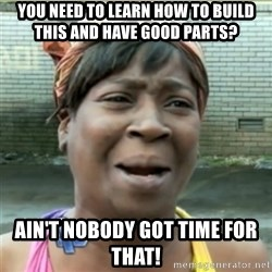Ain't Nobody got time fo that - You need to learn how to build this and have good parts? Ain't nobody got time for that!