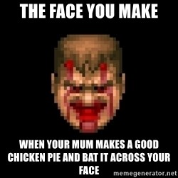 Bloody Doom Guy - THE FACE YOU MAKE WHEN YOUR MUM MAKES A GOOD CHICKEN PIE AND BAT IT ACROSS YOUR FACE