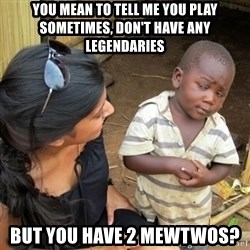you mean to tell me black kid - you mean to tell me you play sometimes, don't have any legendaries  But you have 2 Mewtwos?