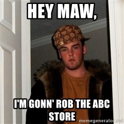 Scumbag Steve - Hey Maw, I'm gonn' rob the ABC store
