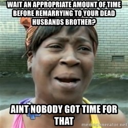 Ain't Nobody got time fo that - wait an appropriate amount of time before remarrying to your dead husbands brother? aint nobody got time for that