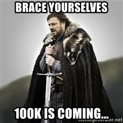 Game of Thrones - Brace yourselves 100k is coming...