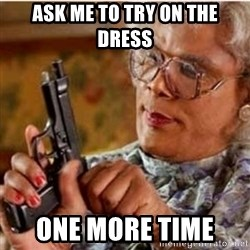 Madea-gun meme - ASK ME TO TRY on THE DRESS  One MORE TIME