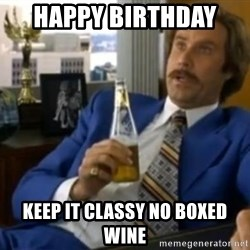 That escalated quickly-Ron Burgundy - Happy Birthday  Keep it classy no boxed wine