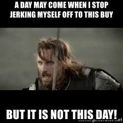 But it is not this Day ARAGORN - A day may come when I stop jerking myself off to this buy but it is not this day!