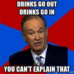 Bill O'Reilly Proves God - Drinks go out              drinks go in  You can't explain that