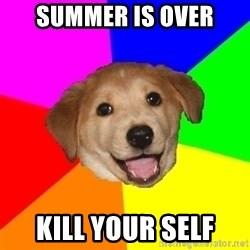 Advice Dog - summer is over kill your self