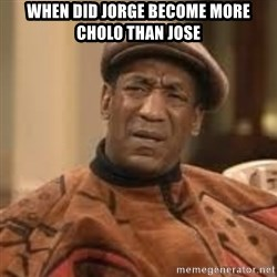 Confused Bill Cosby  - When did jorge become more cholo than jose