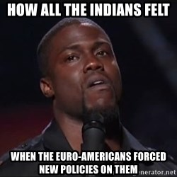 Kevin Hart Face - How all the indIans felt When the EUro-Americans forced new policies on theM
