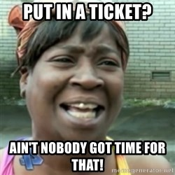 Ain't nobody got time fo dat so - Put In A Ticket? Ain't nobody got time for that!