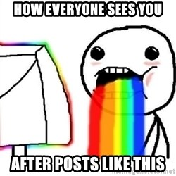 Puking Rainbows - How everyone sees you After POsts like this