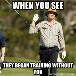 Fuck It Bill Murray - when you see they began training without you