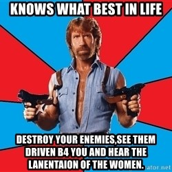 Chuck Norris  - Knows what best in life Destroy your enemies,see them driven b4 you and hear the lanentaion of the women.