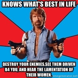 Chuck Norris  - Knows what's best in life Destroy your Enemies,see them driven B4 you, and hear the lamentation of their women.