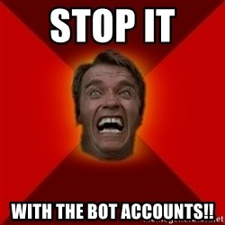 Angry Arnold - stop it  with the bot accounts!!